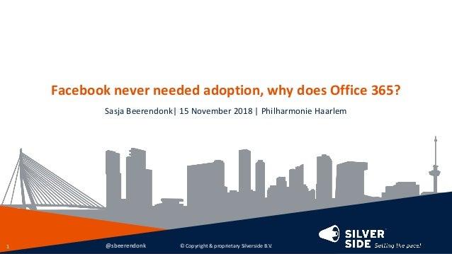 Facebook never needed adoption, why does Office 365? Sasja Beerendonk| 15 November 2018 | Philharmonie Haarlem © Copyright...