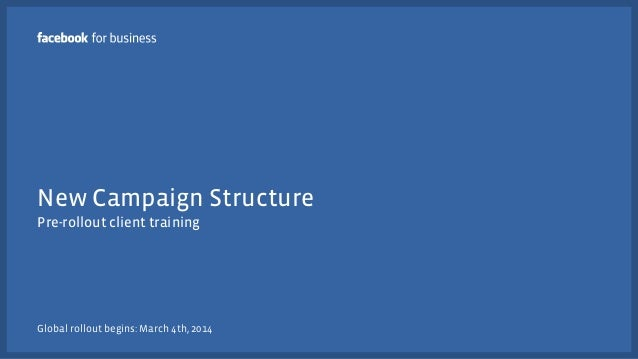 New Campaign Structure Pre-rollout client training  Global rollout begins: March 4th, 2014