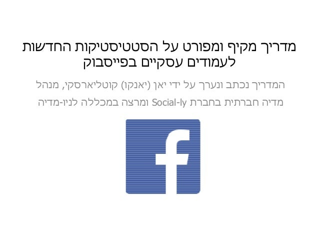 החדשות הסטטיסטיקות על ומפורט מקיף מדריך עסקיים לעמודיםבפייסבוק ידי על ונערך נכתב המדריךיאן)...