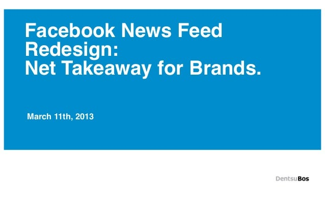 Facebook News FeedRedesign:Net Takeaway for Brands.March 11th, 2013
