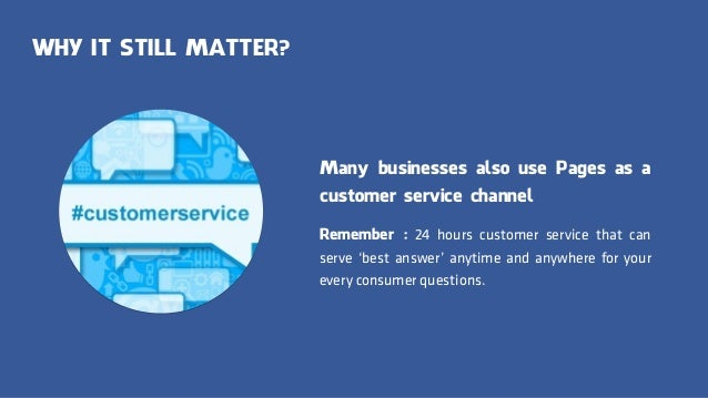 WHY IT STILL MATTER? Many businesses also use Pages as a customer service channel Remember : 24 hours customer service tha...