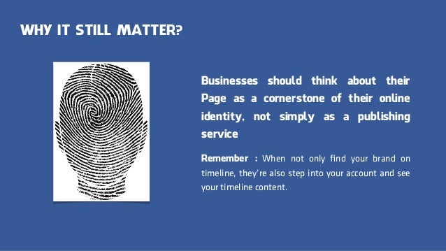 WHY IT STILL MATTER? Businesses should think about their Page as a cornerstone of their online identity, not simply as a p...