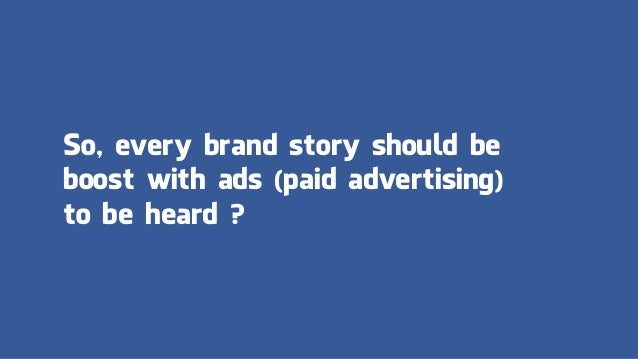 So, every brand story should be boost with ads (paid advertising) to be heard ?