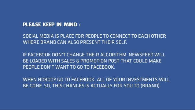 SOCIAL MEDIA IS PLACE FOR PEOPLE TO CONNECT TO EACH OTHER WHERE BRAND CAN ALSO PRESENT THEIR SELF. IF FACEBOOK DON'T CHANG...