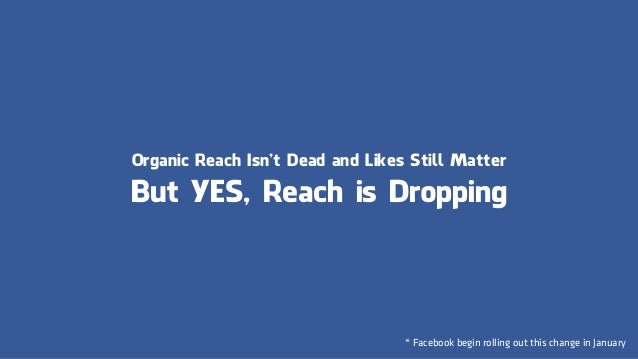 Organic Reach Isn't Dead and Likes Still Matter But YES, Reach is Dropping * Facebook begin rolling out this change in Jan...