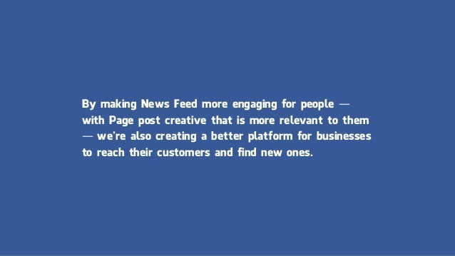 By making News Feed more engaging for people — with Page post creative that is more relevant to them — we're also creating...