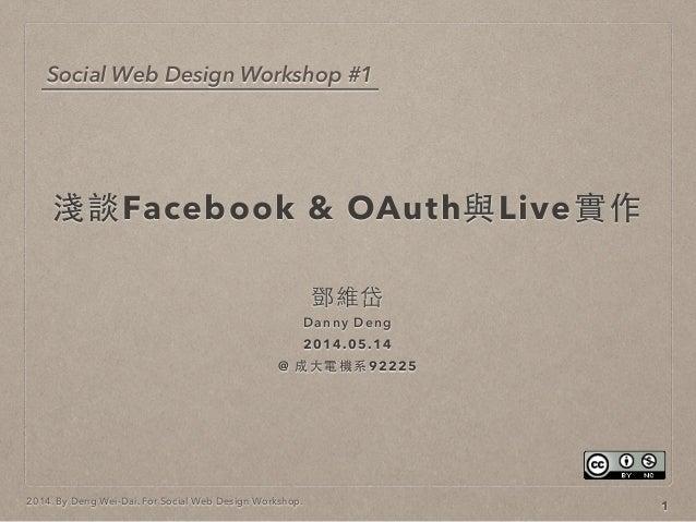 2014. By Deng Wei-Dai. For Social Web Design Workshop. 淺談Facebook & OAuth與Live實作 鄧維岱 Danny Deng 2014.05.14 @ 成⼤大電機系92225 1...
