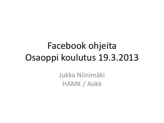 Facebook ohjeita Osaoppi koulutus 19.3.2013 Jukka Niinimäki HAMK / Aokk