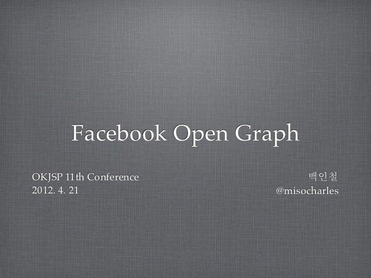 Facebook Open GraphOKJSP 11th Conference        백인철2012. 4. 21             @misocharles