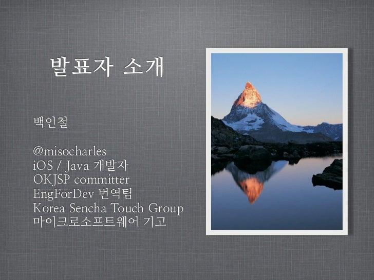 발표자 소개백인철@misocharlesiOS / Java 개발자OKJSP committerEngForDev 번역팀Korea Sencha Touch Group마이크로소프트웨어 기고