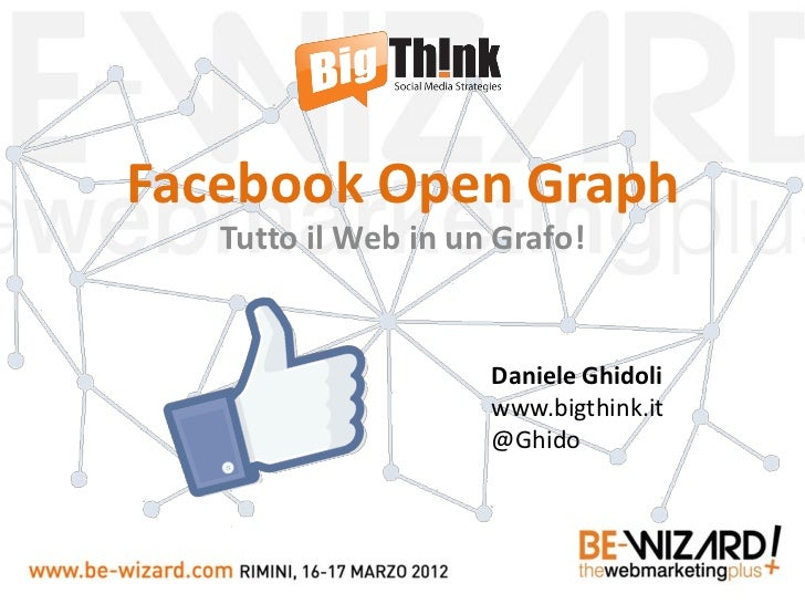 Facebook Open Graph   Tutto il Web in un Grafo!                     Daniele Ghidoli                     www.bigthink.it   ...