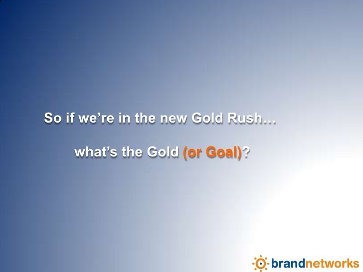 So if we're in the new Gold Rush… <br />what's the Gold (or Goal)?<br />