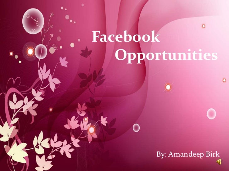 Facebook Opportunities<br />Facebook                       	Opportunities<br />By: Amandeep Birk<br />By: Amandeep Birk<br />