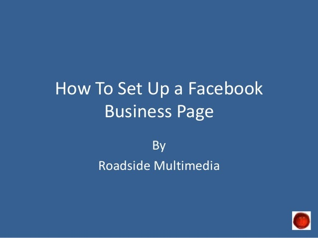 How To Set Up a Facebook     Business Page             By    Roadside Multimedia