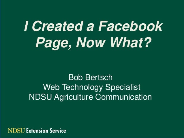 I Created a Facebook Page, Now What? Bob Bertsch Web Technology Specialist NDSU Agriculture Communication