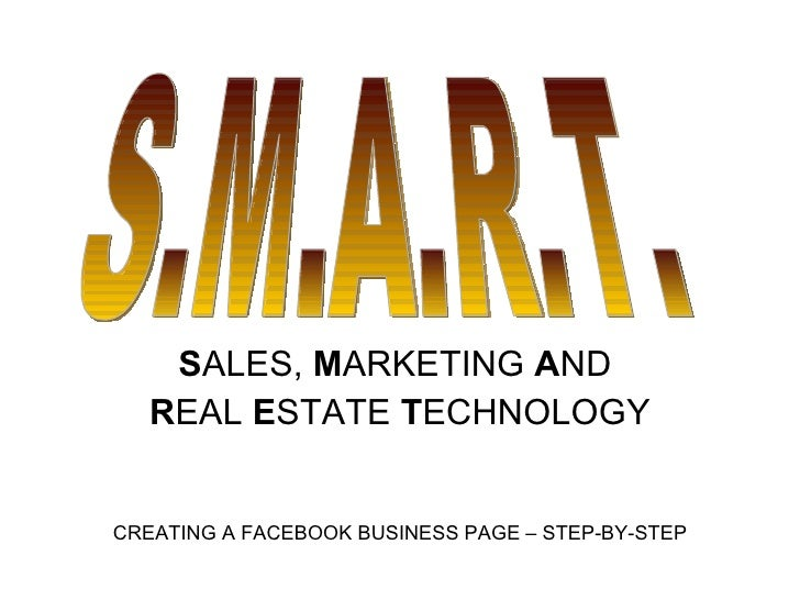 S ALES,  M ARKETING  A ND  R EAL  E STATE  T ECHNOLOGY S.M.A.R.T. CREATING A FACEBOOK BUSINESS PAGE – STEP-BY-STEP