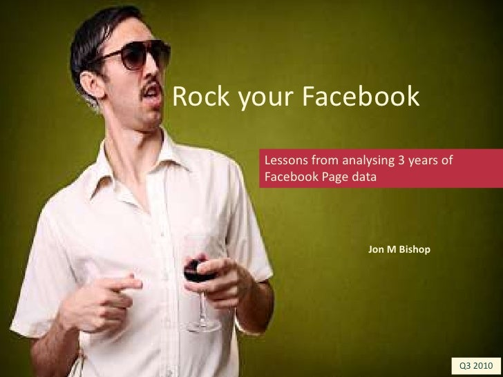 Rock your Facebook<br />Lessons from analysing 3 years of Facebook Page data<br />Jon M Bishop<br />Q3 2010<br />