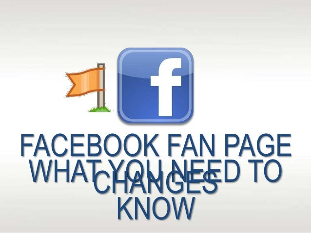 WHAT YOU NEED TO KNOW FACEBOOK FAN PAGE CHANGES