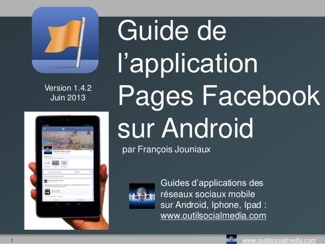 1 www.outilsocialmedia.comVersion 1.4Mai 2013Guide del'applicationPages Facebooksur Androidpar François JouniauxGuides d'a...