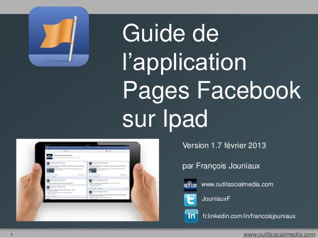 Guide de    l'application    Pages Facebook    sur Ipad        Version 1.7 février 2013        par François Jouniaux      ...