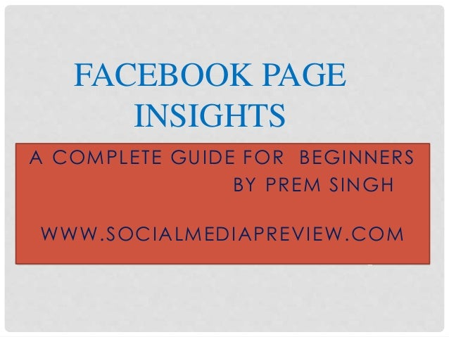 A COMPLETE GUIDE FOR BEGINNERS BY PREM SINGH WWW.SOCIALMEDIAPREVIEW.COM FACEBOOK PAGE INSIGHTS