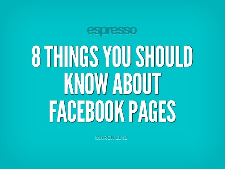 8 THINGS YOU SHOULD    KNOW ABOUT  FACEBOOK PAGES       MARCH 2012