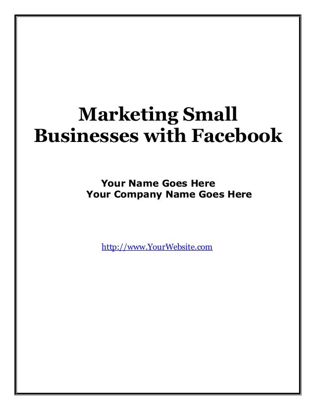Marketing Small Businesses with Facebook Your Name Goes Here Your Company Name Goes Here  http://www.YourWebsite.com