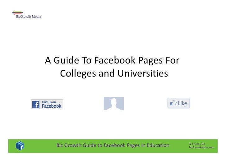 A Guide To Facebook Pages For    Colleges and Universities       Biz Growth Guide to Facebook Pages In Education   © Krish...
