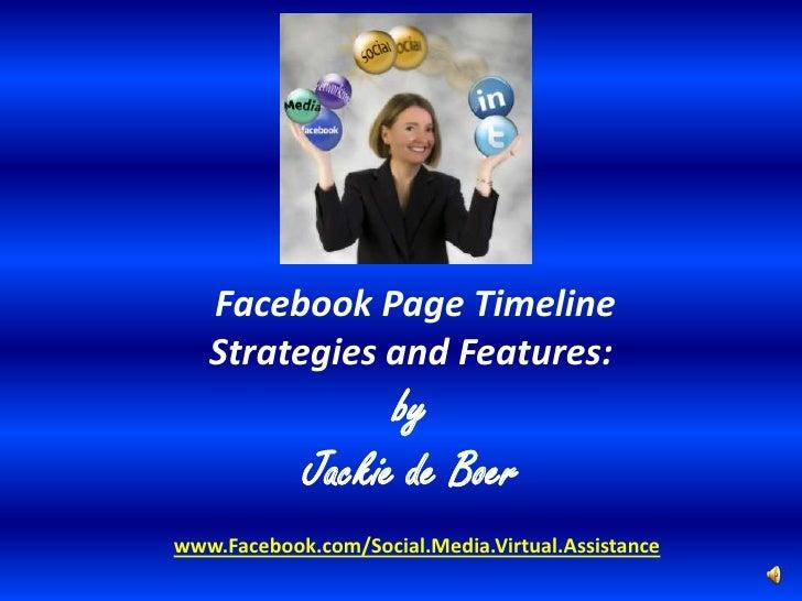 Facebook Page Timeline   Strategies and Features:                  by            Jackie de Boerwww.Facebook.com/Social.Med...