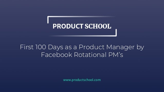 First 100 Days as a Product Manager by Facebook Rotational PM's www.productschool.com
