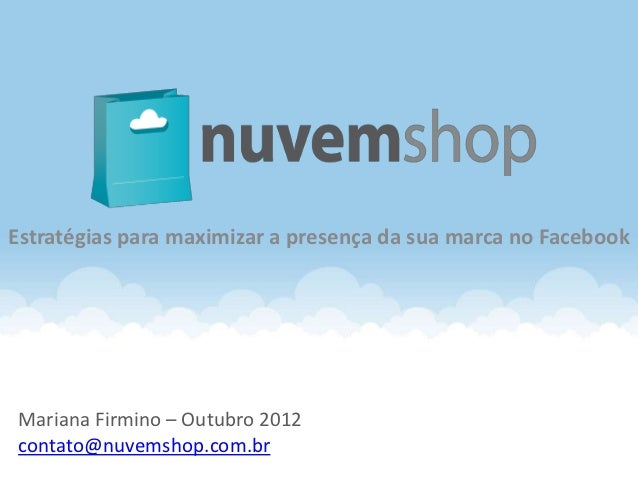 Estratégias para maximizar a presença da sua marca no FacebookMariana Firmino – Outubro 2012contato@nuvemshop.com.br