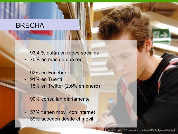 <ul><li>BRECHA </li></ul><ul><ul><li>93,4 % están en redes sociales </li></ul></ul><ul><ul><li>70% en más de una red </li>...