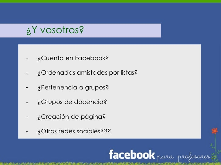 <ul><li>¿Y vosotros? </li></ul><ul><li>¿Cuenta en Facebook? </li></ul><ul><li>¿Ordenadas amistades por listas? </li></ul><...