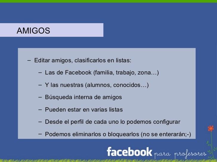 <ul><li>AMIGOS </li></ul><ul><ul><li>Editar amigos, clasificarlos en listas: </li></ul></ul><ul><ul><ul><li>Las de Faceboo...