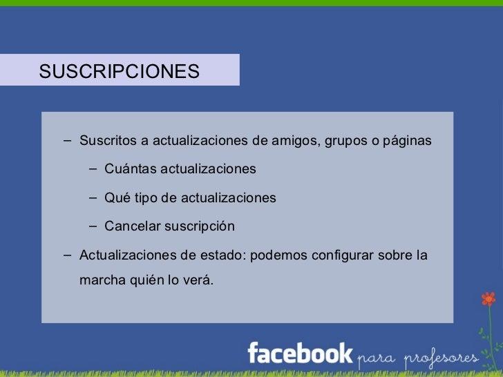 <ul><li>SUSCRIPCIONES </li></ul><ul><ul><li>Suscritos a actualizaciones de amigos, grupos o páginas </li></ul></ul><ul><ul...