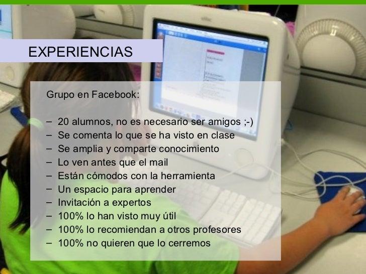 <ul><li>EXPERIENCIAS </li></ul><ul><ul><li>Grupo en Facebook: </li></ul></ul><ul><ul><li>20 alumnos, no es necesario ser a...