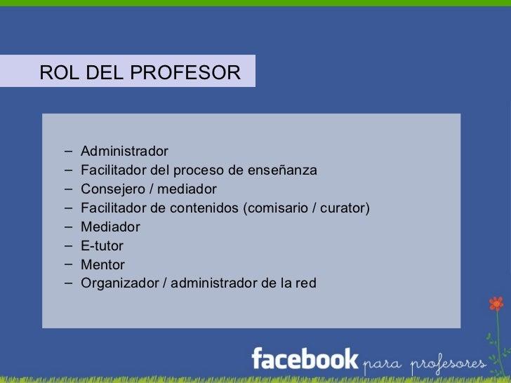 <ul><li>ROL DEL PROFESOR </li></ul><ul><ul><li>Administrador </li></ul></ul><ul><ul><li>Facilitador del proceso de enseñan...