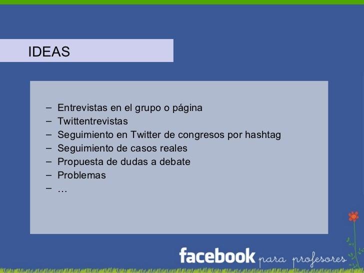 <ul><li>IDEAS </li></ul><ul><ul><li>Entrevistas en el grupo o página </li></ul></ul><ul><ul><li>Twittentrevistas </li></ul...