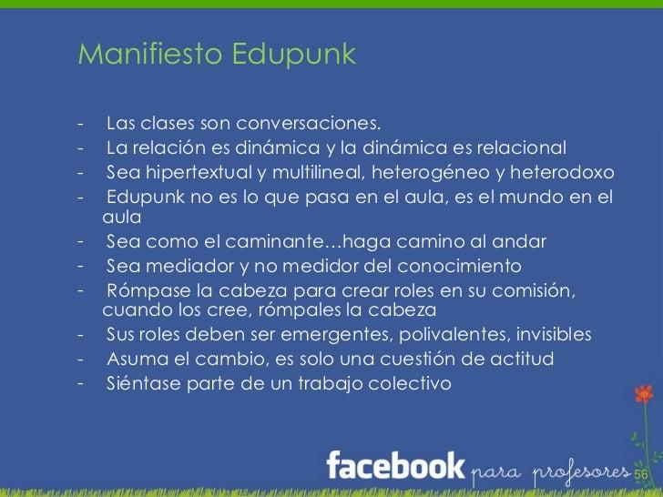 <ul><li>Manifiesto Edupunk </li></ul><ul><li>Las clases son conversaciones. </li></ul><ul><li>La relación es dinámica y la...