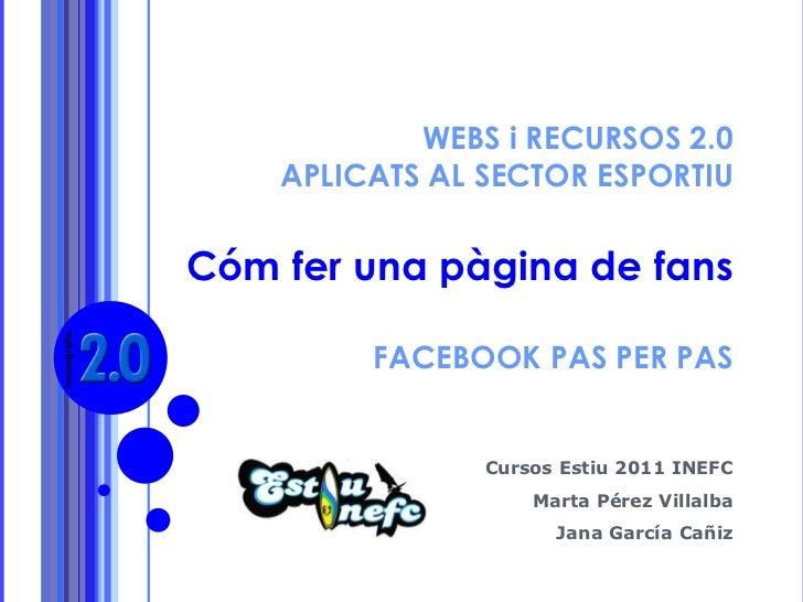 1<br />WEBS i RECURSOS 2.0 APLICATS AL SECTOR ESPORTIU Cóm fer una pàgina de fans FACEBOOK PAS PER PAS<br />Cursos Estiu 2...