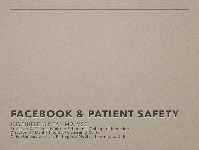 FACEBOOK & PATIENT SAFETY IRIS THIELE ISIP TAN MD, MSC Professor 3, University of the Philippines College of Medicine Dire...