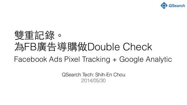 ! 雙重記錄。 為FB廣告導購做Double Check Facebook Ads Pixel Tracking + Google Analytic QSearch Tech: Shih-En Chou 2014/05/30