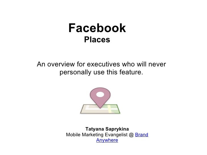 Facebook Places Tatyana Saprykina Mobile Marketing Evangelist @  Brand Anywhere An overview for executives who will never ...