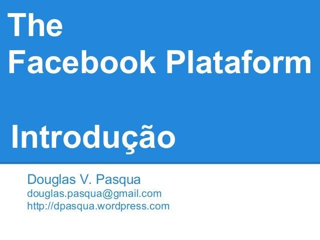 TheFacebook PlataformIntrodução Douglas V. Pasqua douglas.pasqua@gmail.com http://dpasqua.wordpress.com