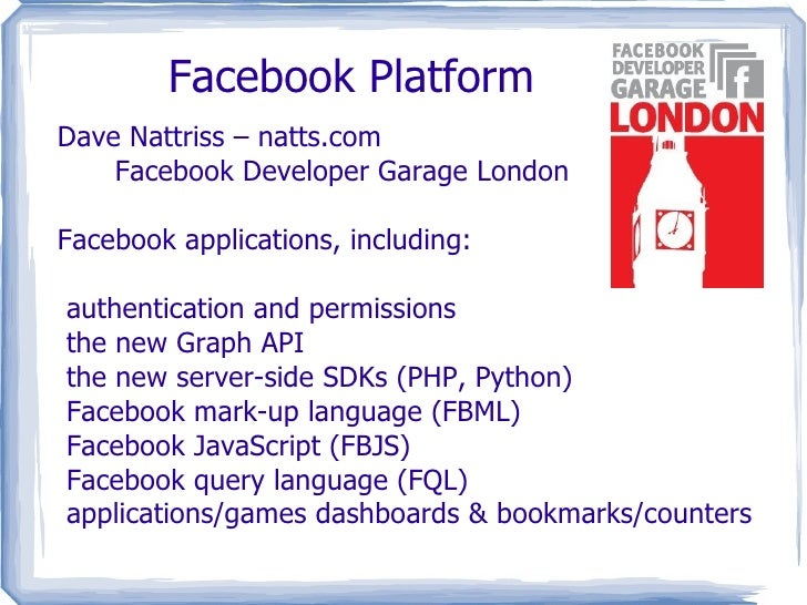 Facebook Platform Dave Nattriss – natts.com Facebook Developer Garage London Facebook applications, including: <ul><li>aut...