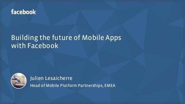 Building the future of Mobile Apps  with Facebook  Julien Lesaicherre  Head of Mobile Platform Partnerships, EMEA