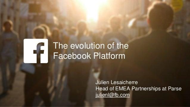 The evolution of the Facebook Platform Julien Lesaicherre Head of EMEA Partnerships at Parse julienl@fb.com
