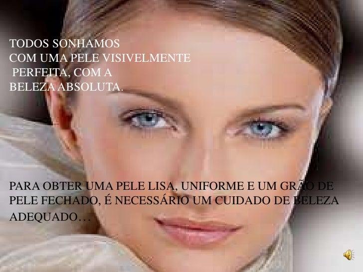 TODOS SONHAMOS <br />COM UMA PELE VISIVELMENTE<br />PERFEITA, COM A <br />BELEZA ABSOLUTA.<br />PARA OBTER UMA PELE LISA, ...