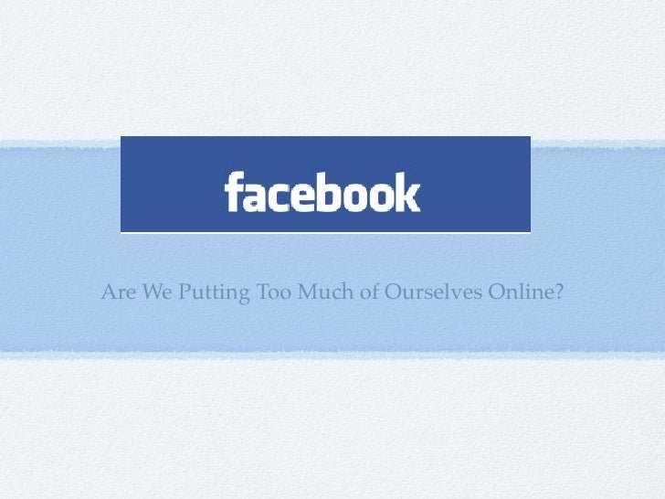 Are We Putting Too Much of Ourselves Online?