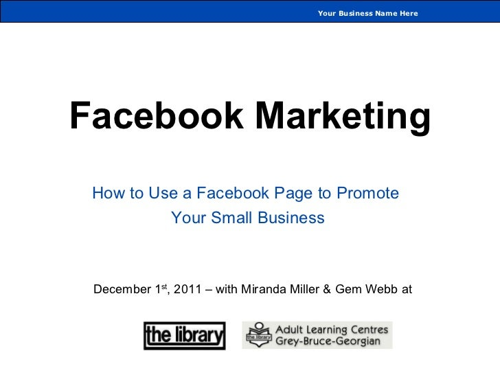Facebook Marketing How to Use a Facebook Page to Promote  Your Small Business December 1 st , 2011 – with Miranda Miller &...